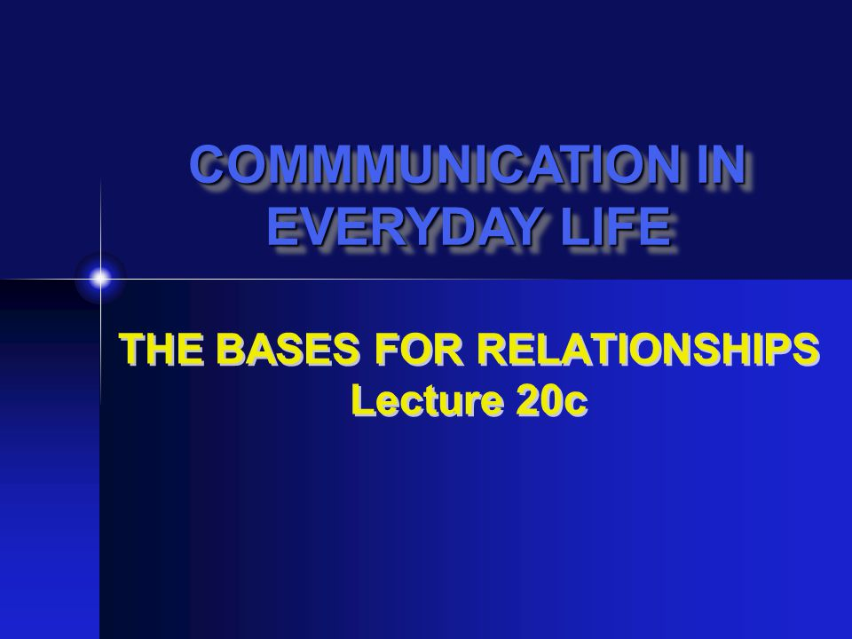 THE BASES FOR RELATIONSHIPS Lecture 20c COMMMUNICATION IN EVERYDAY LIFE COMMMUNICATION IN EVERYDAY LIFE