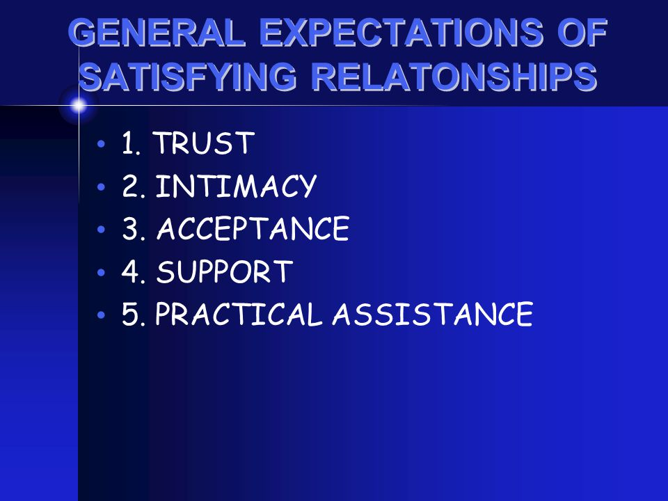 GENERAL EXPECTATIONS OF SATISFYING RELATONSHIPS 1. TRUST 2. INTIMACY 3. ACCEPTANCE 4. SUPPORT 5. PRACTICAL ASSISTANCE