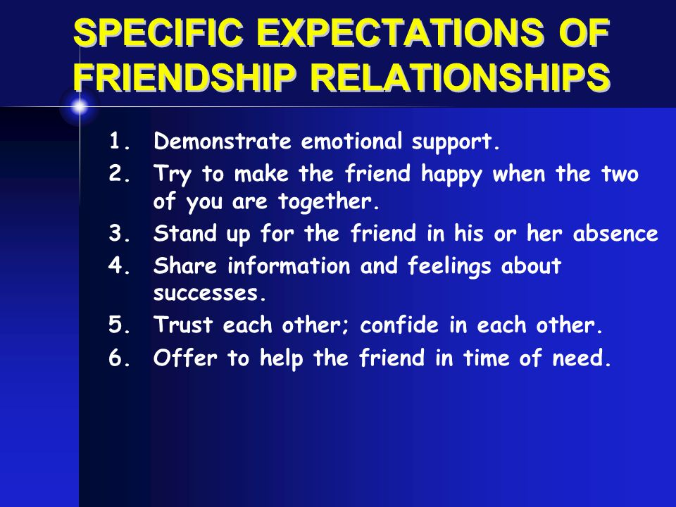 SPECIFIC EXPECTATIONS OF FRIENDSHIP RELATIONSHIPS 1.Demonstrate emotional support. 2.Try to make the friend happy when the two of you are together. 3.