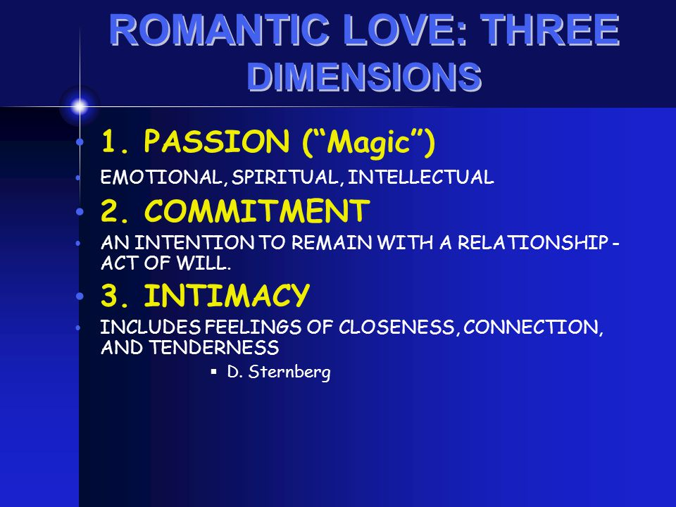 "1. PASSION (""Magic"") EMOTIONAL, SPIRITUAL, INTELLECTUAL 2. COMMITMENT AN INTENTION TO REMAIN WITH A RELATIONSHIP - ACT OF WILL. 3. INTIMACY INCLUDES F"