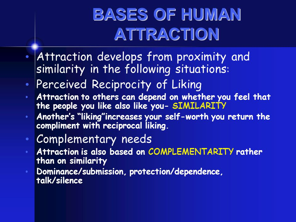 BASES OF HUMAN ATTRACTION Attraction develops from proximity and similarity in the following situations : Perceived Reciprocity of Liking Attraction t
