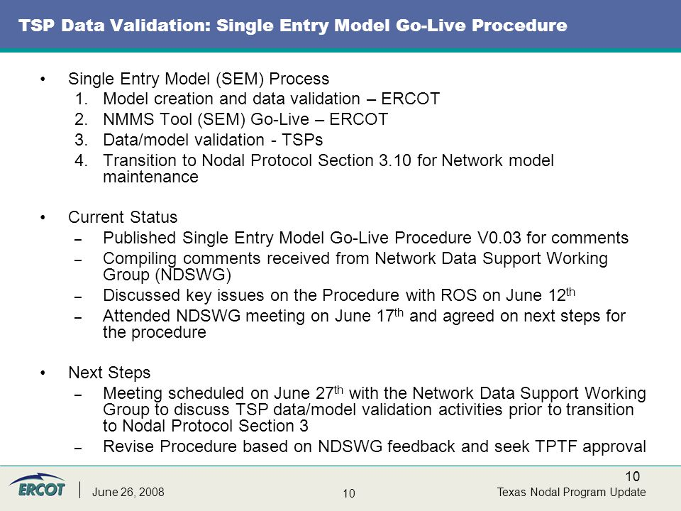 10 Texas Nodal Program UpdateJune 26, 2008 TSP Data Validation: Single Entry Model Go-Live Procedure Single Entry Model (SEM) Process 1.Model creation and data validation – ERCOT 2.NMMS Tool (SEM) Go-Live – ERCOT 3.Data/model validation - TSPs 4.Transition to Nodal Protocol Section 3.10 for Network model maintenance Current Status – Published Single Entry Model Go-Live Procedure V0.03 for comments – Compiling comments received from Network Data Support Working Group (NDSWG) – Discussed key issues on the Procedure with ROS on June 12 th – Attended NDSWG meeting on June 17 th and agreed on next steps for the procedure Next Steps – Meeting scheduled on June 27 th with the Network Data Support Working Group to discuss TSP data/model validation activities prior to transition to Nodal Protocol Section 3 – Revise Procedure based on NDSWG feedback and seek TPTF approval