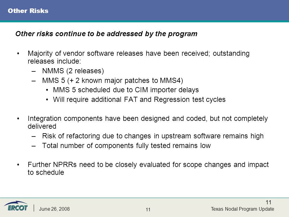 11 Texas Nodal Program UpdateJune 26, 2008 Other Risks Majority of vendor software releases have been received; outstanding releases include: –NMMS (2 releases) –MMS 5 (+ 2 known major patches to MMS4) MMS 5 scheduled due to CIM importer delays Will require additional FAT and Regression test cycles Integration components have been designed and coded, but not completely delivered –Risk of refactoring due to changes in upstream software remains high –Total number of components fully tested remains low Further NPRRs need to be closely evaluated for scope changes and impact to schedule Other risks continue to be addressed by the program