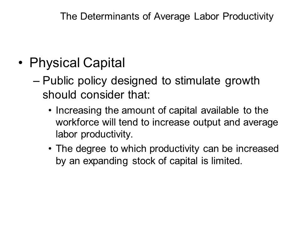 The Determinants of Average Labor Productivity Physical Capital –Public policy designed to stimulate growth should consider that: Increasing the amount of capital available to the workforce will tend to increase output and average labor productivity.