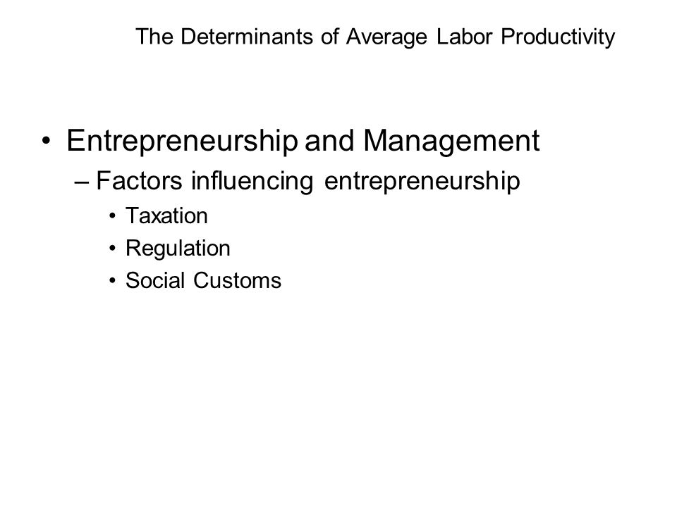 The Determinants of Average Labor Productivity Entrepreneurship and Management –Factors influencing entrepreneurship Taxation Regulation Social Customs