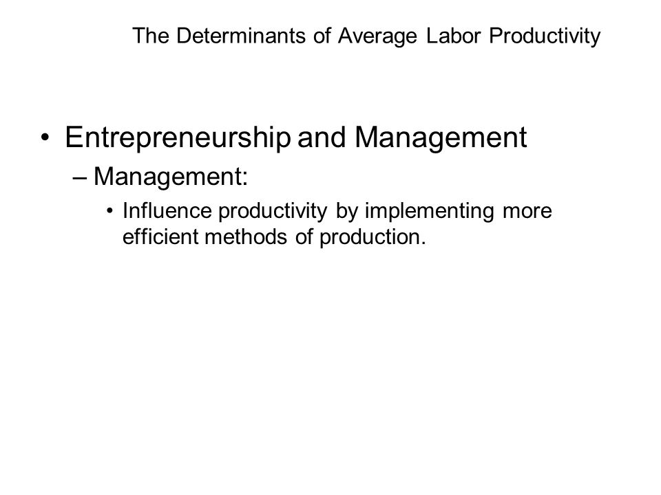 The Determinants of Average Labor Productivity Entrepreneurship and Management –Management: Influence productivity by implementing more efficient methods of production.