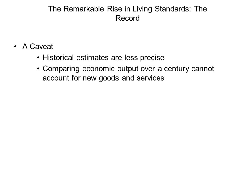 The Remarkable Rise in Living Standards: The Record A Caveat Historical estimates are less precise Comparing economic output over a century cannot account for new goods and services