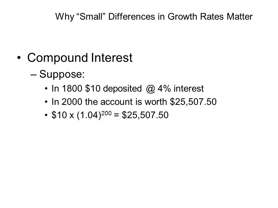Why Small Differences in Growth Rates Matter Compound Interest –Suppose: In 1800 $10 deposited @ 4% interest In 2000 the account is worth $25,507.50 $10 x (1.04) 200 = $25,507.50