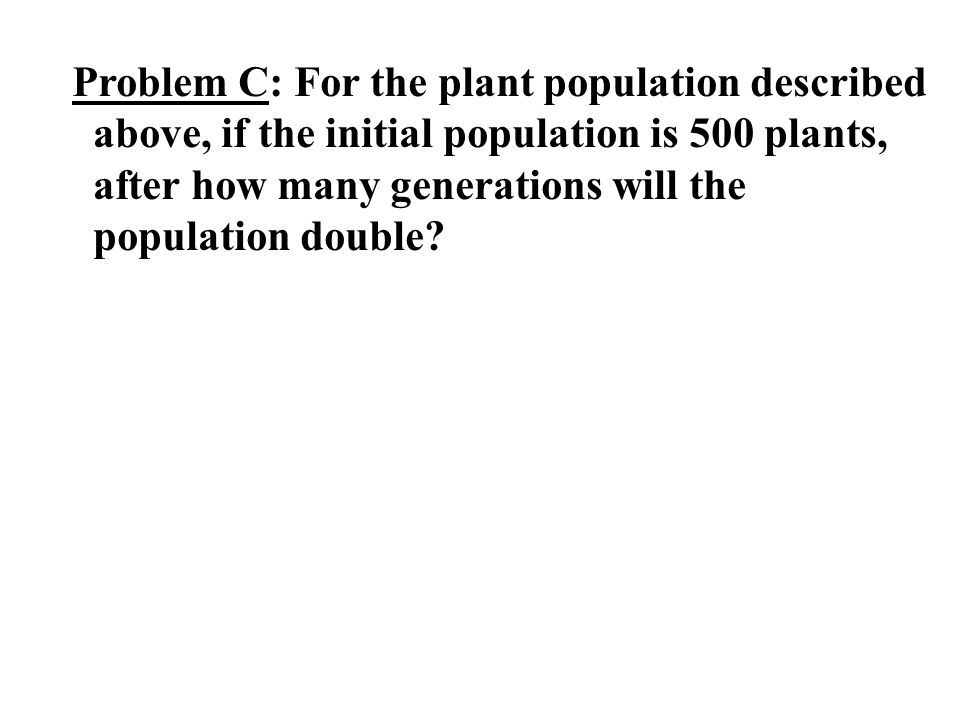 Problem C: For the plant population described above, if the initial population is 500 plants, after how many generations will the population double