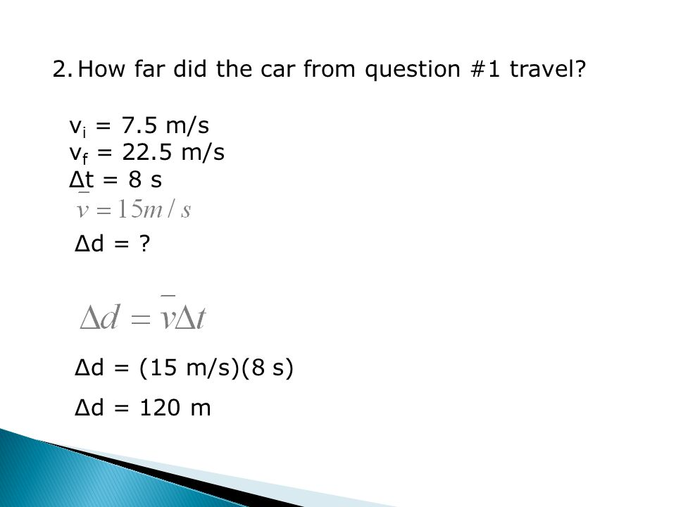 2.How far did the car from question #1 travel. v i = 7.5 m/s v f = 22.5 m/s Δt = 8 s Δd = .