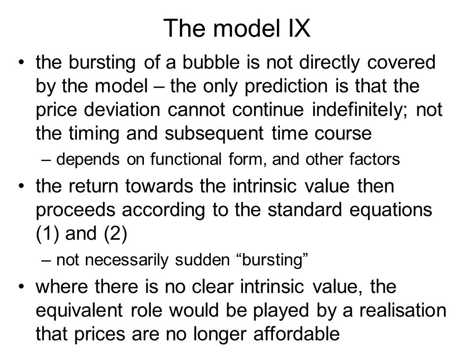 The model IX the bursting of a bubble is not directly covered by the model – the only prediction is that the price deviation cannot continue indefinit