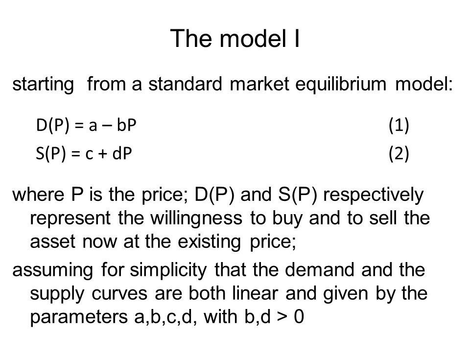 The model I starting from a standard market equilibrium model: D(P) = a – bP (1) S(P) = c + dP (2) where P is the price; D(P) and S(P) respectively re