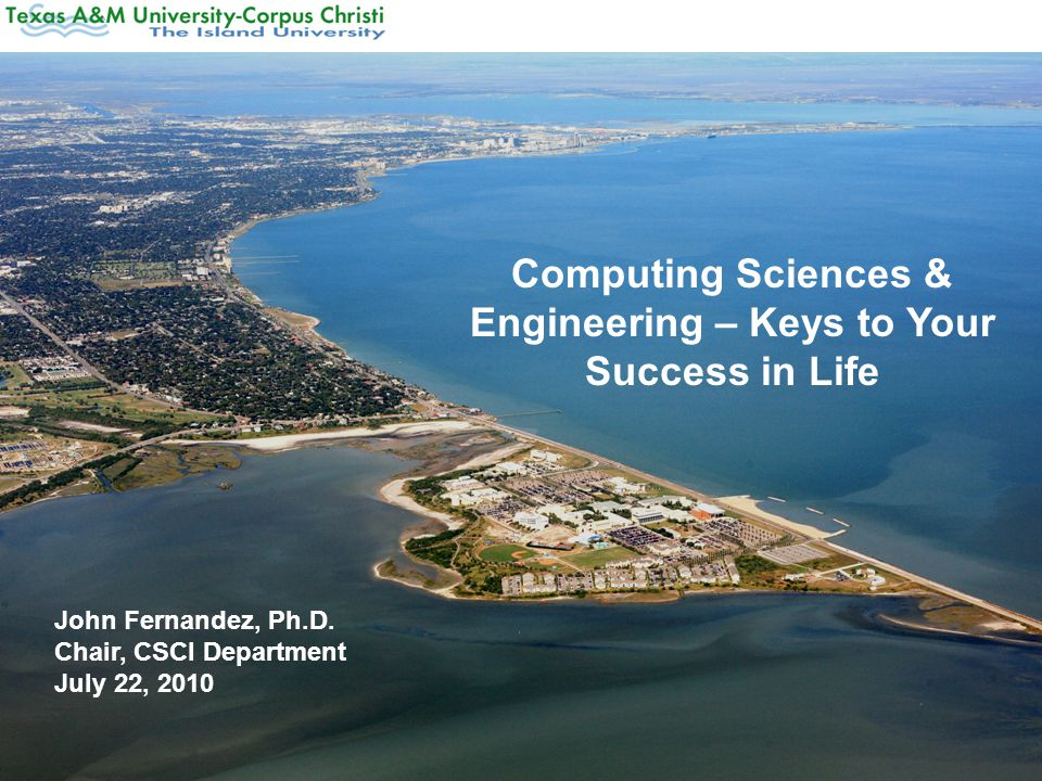 Computing Sciences & Engineering – Keys to Your Success in Life John Fernandez, Ph.D.