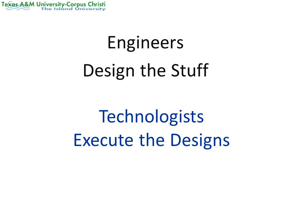 Engineers Design the Stuff Technologists Execute the Designs