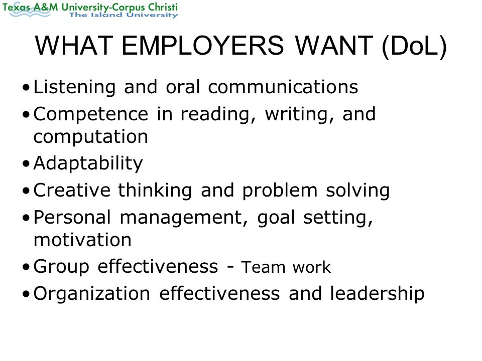 WHAT EMPLOYERS WANT (DoL) Listening and oral communications Competence in reading, writing, and computation Adaptability Creative thinking and problem solving Personal management, goal setting, motivation Group effectiveness - Team work Organization effectiveness and leadership