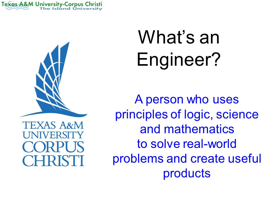 What's an Engineer? A person who uses principles of logic, science and mathematics to solve real-world problems and create useful products