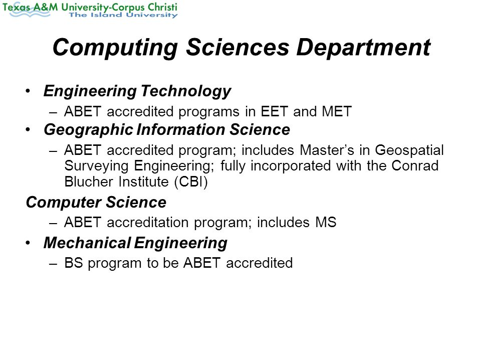 Computing Sciences Department Engineering Technology –ABET accredited programs in EET and MET Geographic Information Science –ABET accredited program; includes Master's in Geospatial Surveying Engineering; fully incorporated with the Conrad Blucher Institute (CBI) Computer Science –ABET accreditation program; includes MS Mechanical Engineering –BS program to be ABET accredited