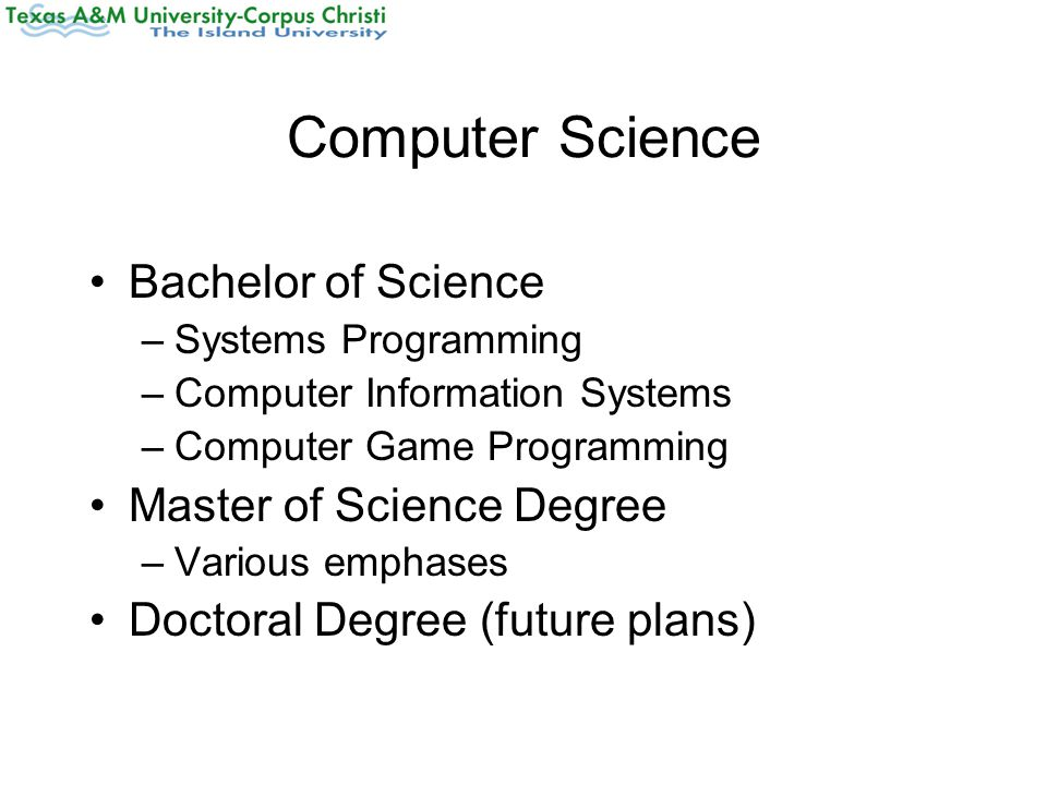 Computer Science Bachelor of Science –Systems Programming –Computer Information Systems –Computer Game Programming Master of Science Degree –Various emphases Doctoral Degree (future plans)