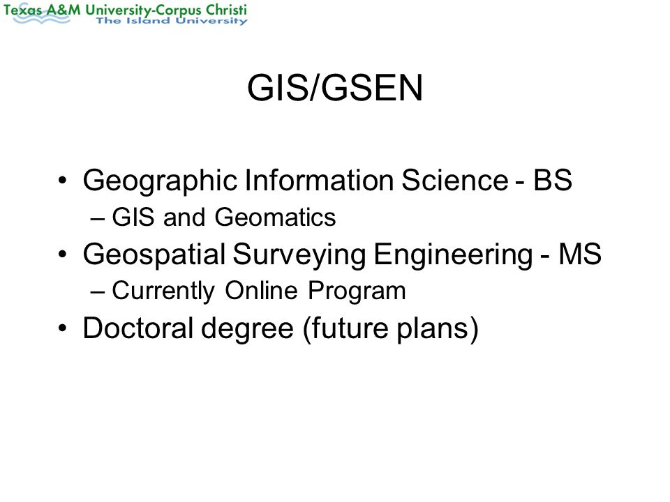 GIS/GSEN Geographic Information Science - BS –GIS and Geomatics Geospatial Surveying Engineering - MS –Currently Online Program Doctoral degree (futur