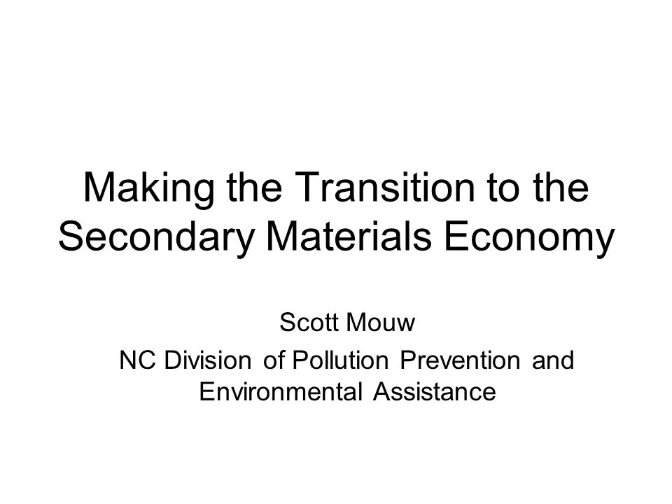 Making the Transition to the Secondary Materials Economy Scott Mouw NC Division of Pollution Prevention and Environmental Assistance