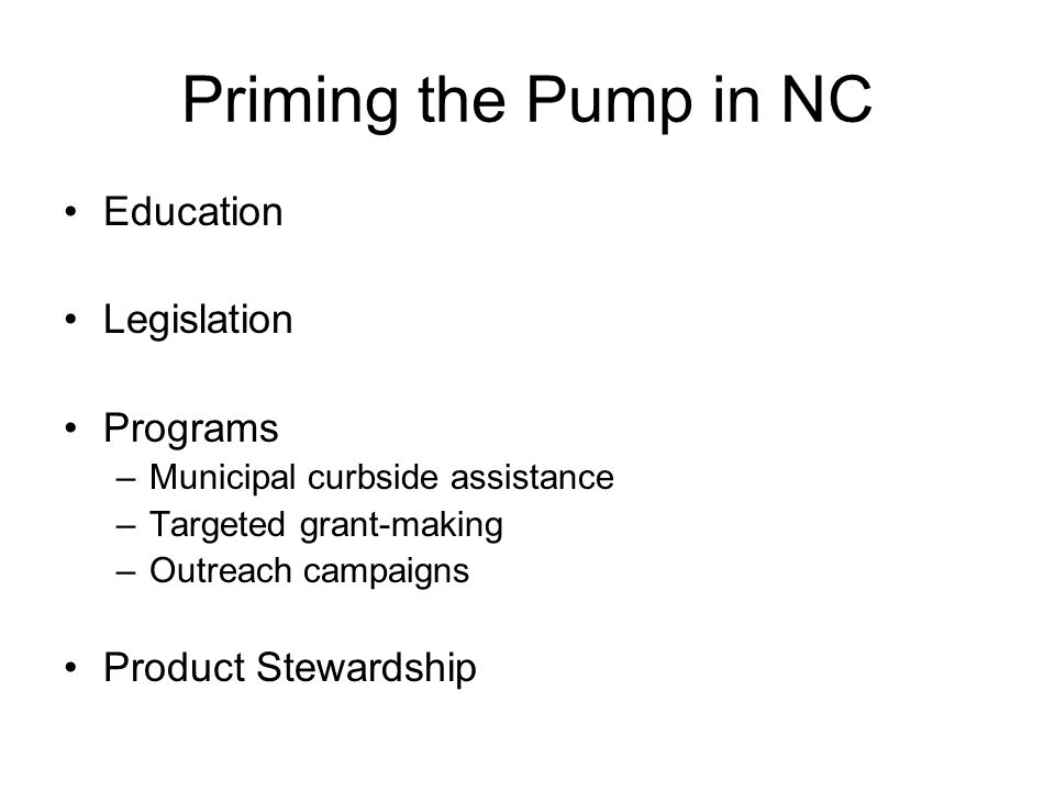 Priming the Pump in NC Education Legislation Programs –Municipal curbside assistance –Targeted grant-making –Outreach campaigns Product Stewardship
