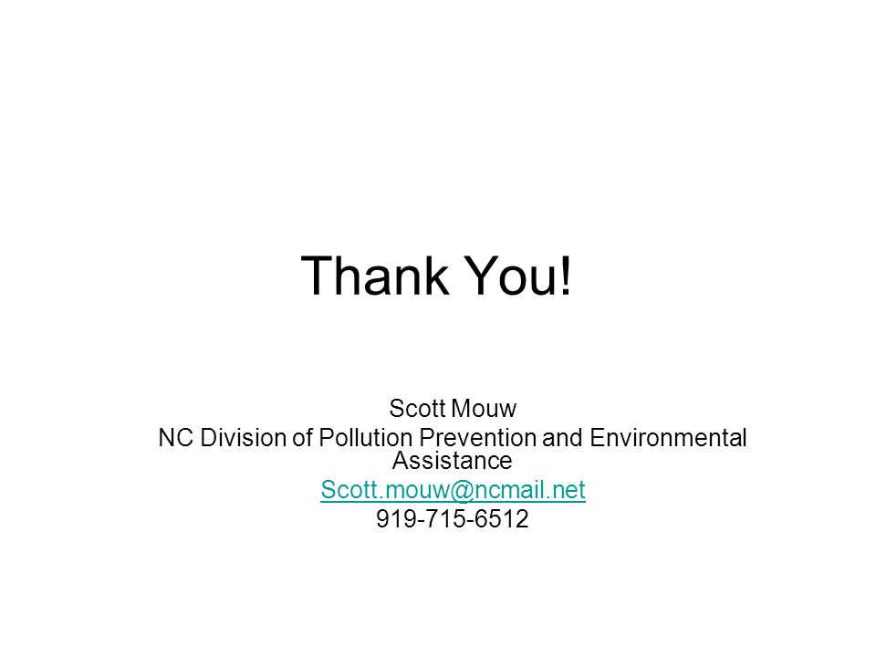 Thank You! Scott Mouw NC Division of Pollution Prevention and Environmental Assistance Scott.mouw@ncmail.net 919-715-6512