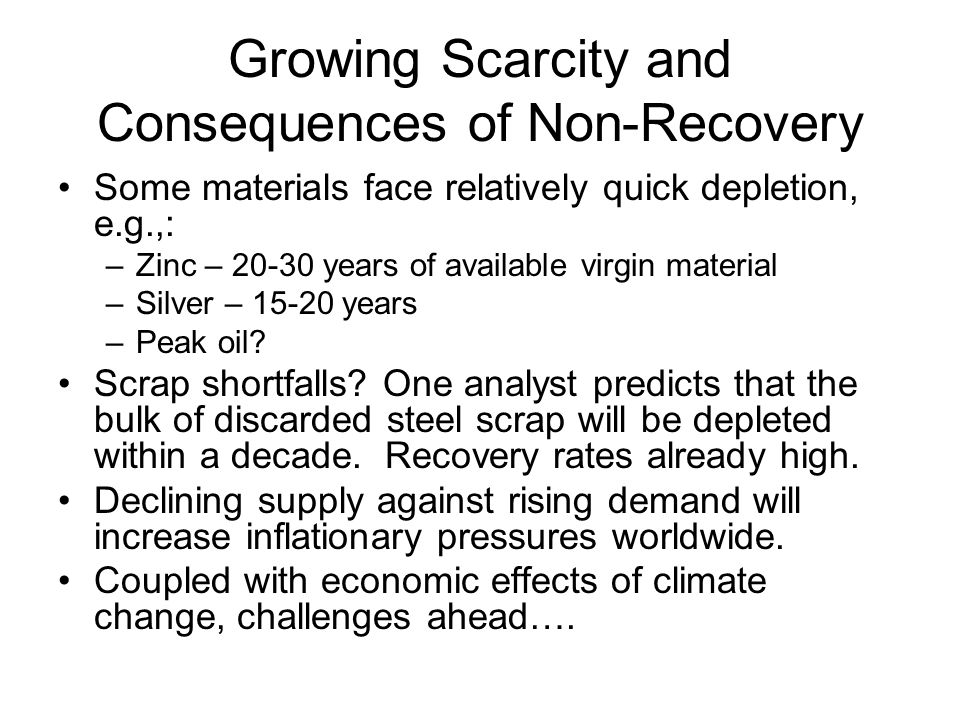 Growing Scarcity and Consequences of Non-Recovery Some materials face relatively quick depletion, e.g.,: –Zinc – 20-30 years of available virgin material –Silver – 15-20 years –Peak oil.