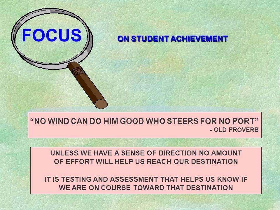 NO WIND CAN DO HIM GOOD WHO STEERS FOR NO PORT - OLD PROVERB UNLESS WE HAVE A SENSE OF DIRECTION NO AMOUNT OF EFFORT WILL HELP US REACH OUR DESTINATION IT IS TESTING AND ASSESSMENT THAT HELPS US KNOW IF WE ARE ON COURSE TOWARD THAT DESTINATION ON STUDENT ACHIEVEMENT FOCUS ON STUDENT ACHIEVEMENT