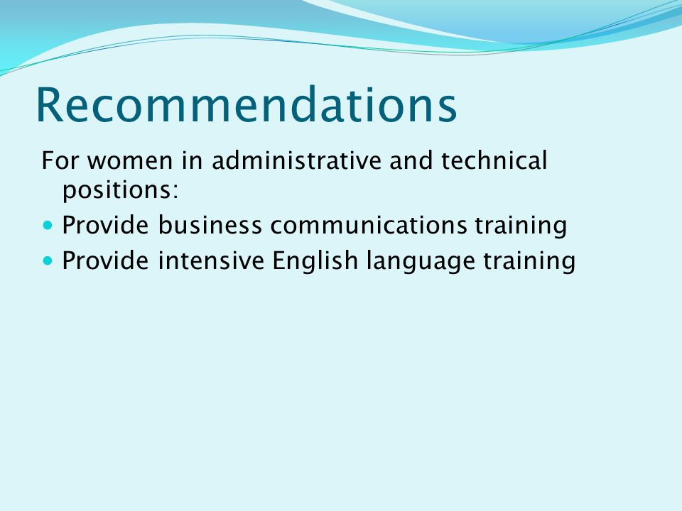 Recommendations For women in administrative and technical positions: Provide business communications training Provide intensive English language training
