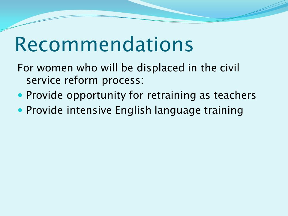 Recommendations For women who will be displaced in the civil service reform process: Provide opportunity for retraining as teachers Provide intensive English language training