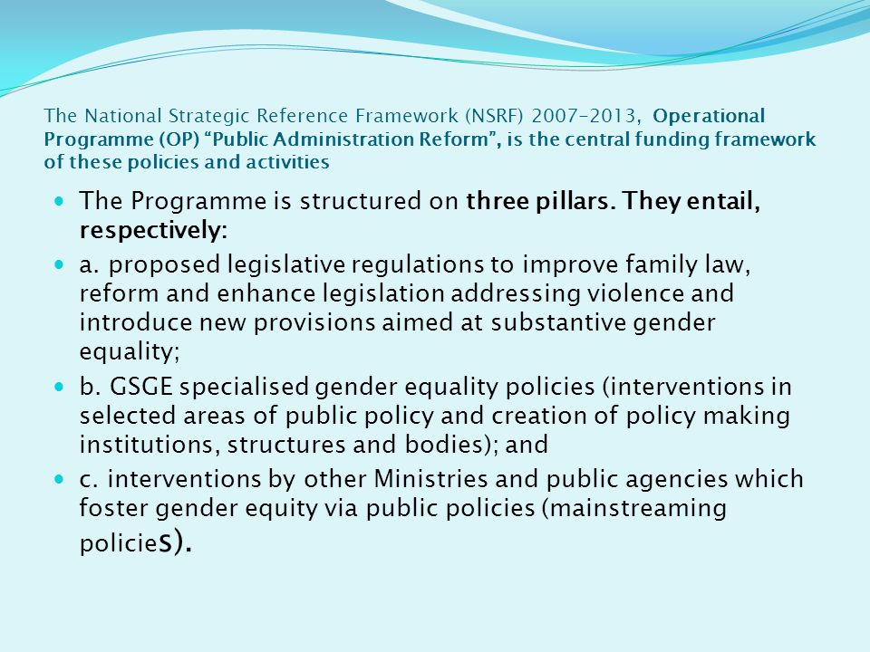 The National Strategic Reference Framework (NSRF) 2007-2013, Operational Programme (OP) Public Administration Reform , is the central funding framework of these policies and activities The Programme is structured on three pillars.