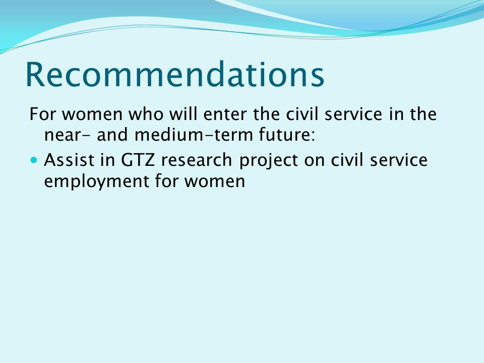 Recommendations For women who will enter the civil service in the near- and medium-term future: Assist in GTZ research project on civil service employment for women