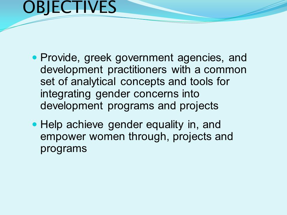 OBJECTIVES Provide, greek government agencies, and development practitioners with a common set of analytical concepts and tools for integrating gender concerns into development programs and projects Help achieve gender equality in, and empower women through, projects and programs