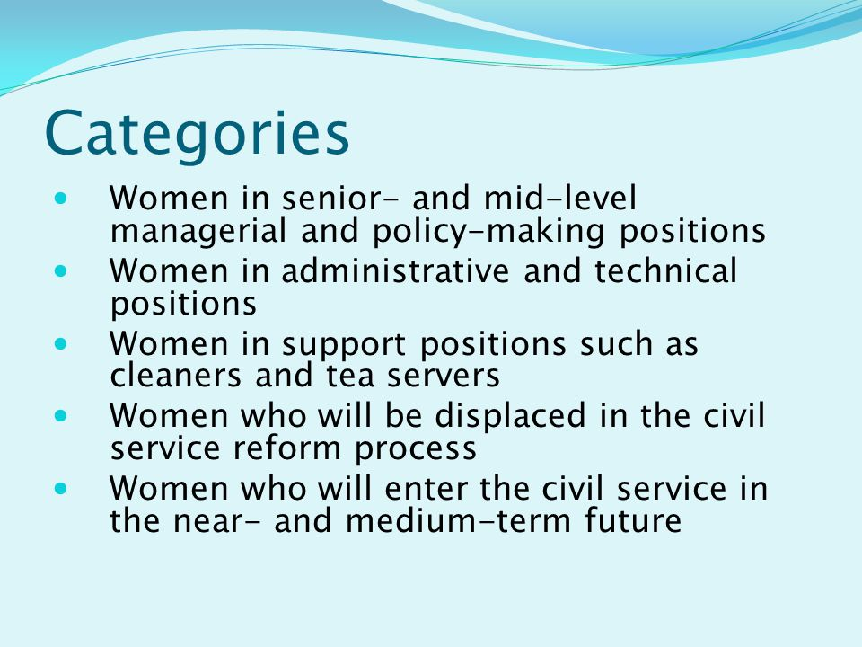 Categories Women in senior- and mid-level managerial and policy-making positions Women in administrative and technical positions Women in support positions such as cleaners and tea servers Women who will be displaced in the civil service reform process Women who will enter the civil service in the near- and medium-term future