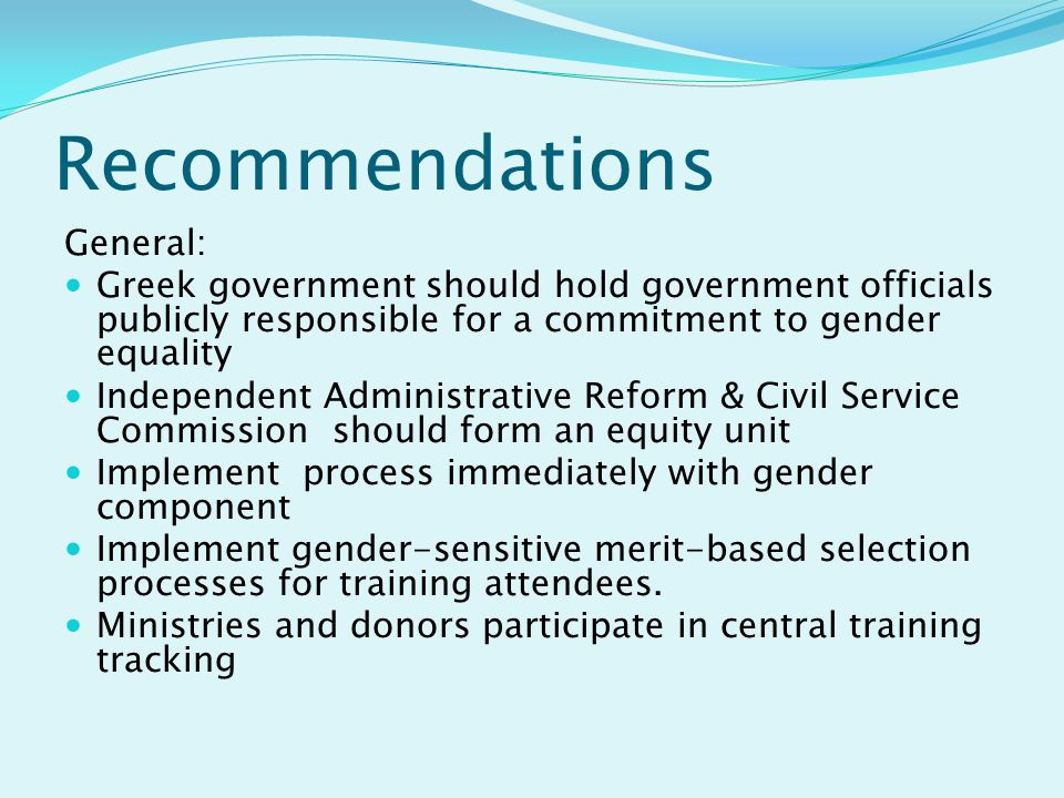 Recommendations General: Greek government should hold government officials publicly responsible for a commitment to gender equality Independent Administrative Reform & Civil Service Commission should form an equity unit Implement process immediately with gender component Implement gender-sensitive merit-based selection processes for training attendees.