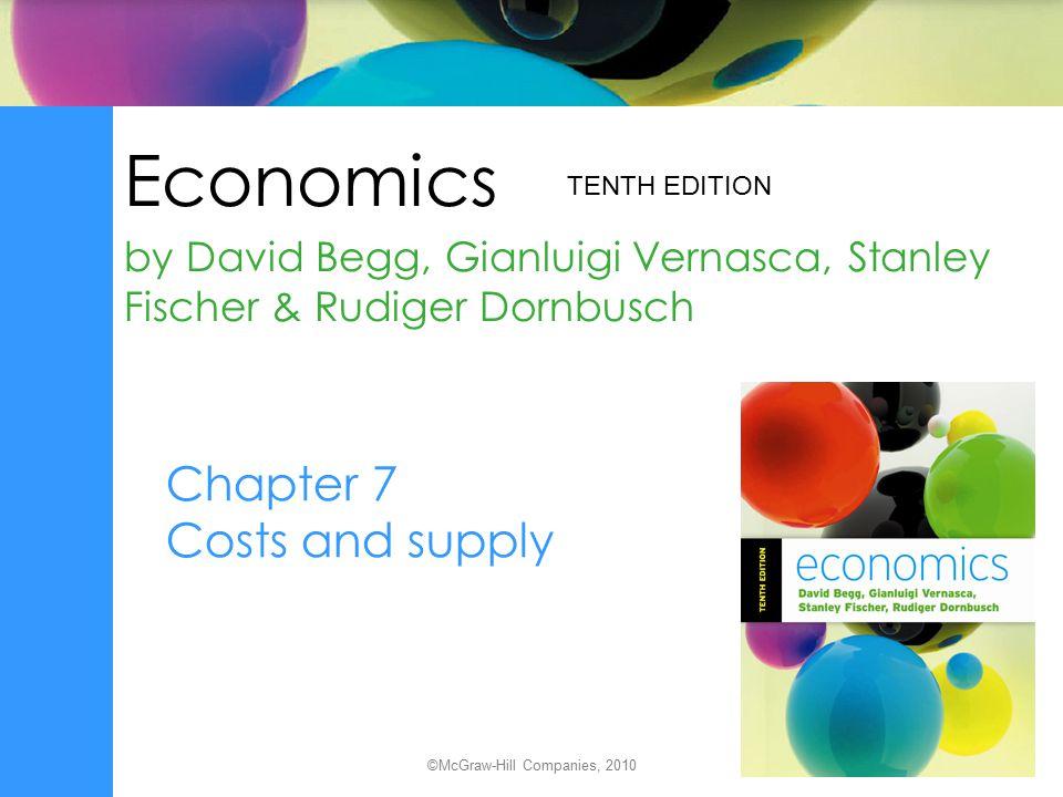 Economics by David Begg, Gianluigi Vernasca, Stanley Fischer & Rudiger Dornbusch TENTH EDITION ©McGraw-Hill Companies, 2010 Chapter 7 Costs and supply