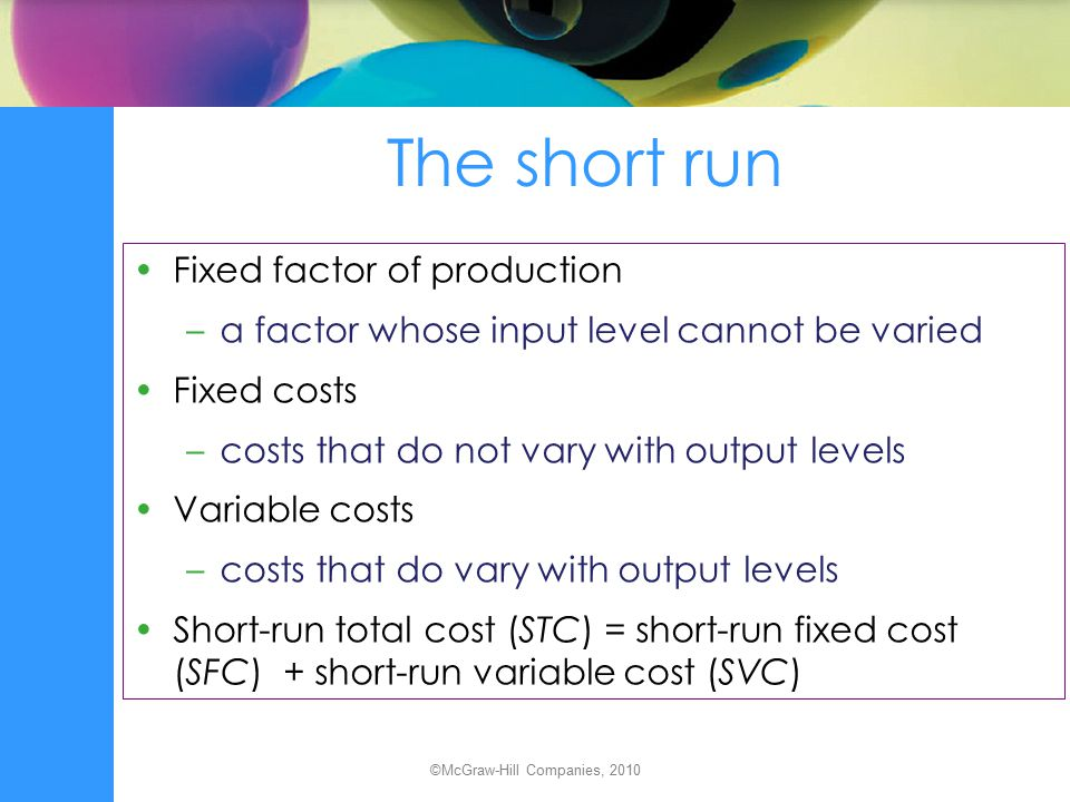 The short run Fixed factor of production –a factor whose input level cannot be varied Fixed costs –costs that do not vary with output levels Variable