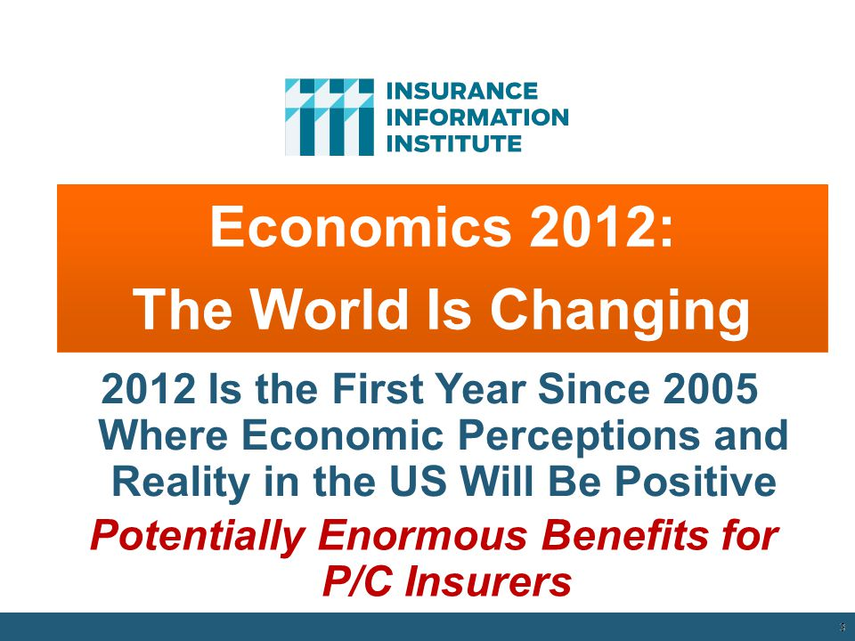 3 Economics 2012: The World Is Changing 2012 Is the First Year Since 2005 Where Economic Perceptions and Reality in the US Will Be Positive Potentially Enormous Benefits for P/C Insurers 12/01/09 - 9pm 3