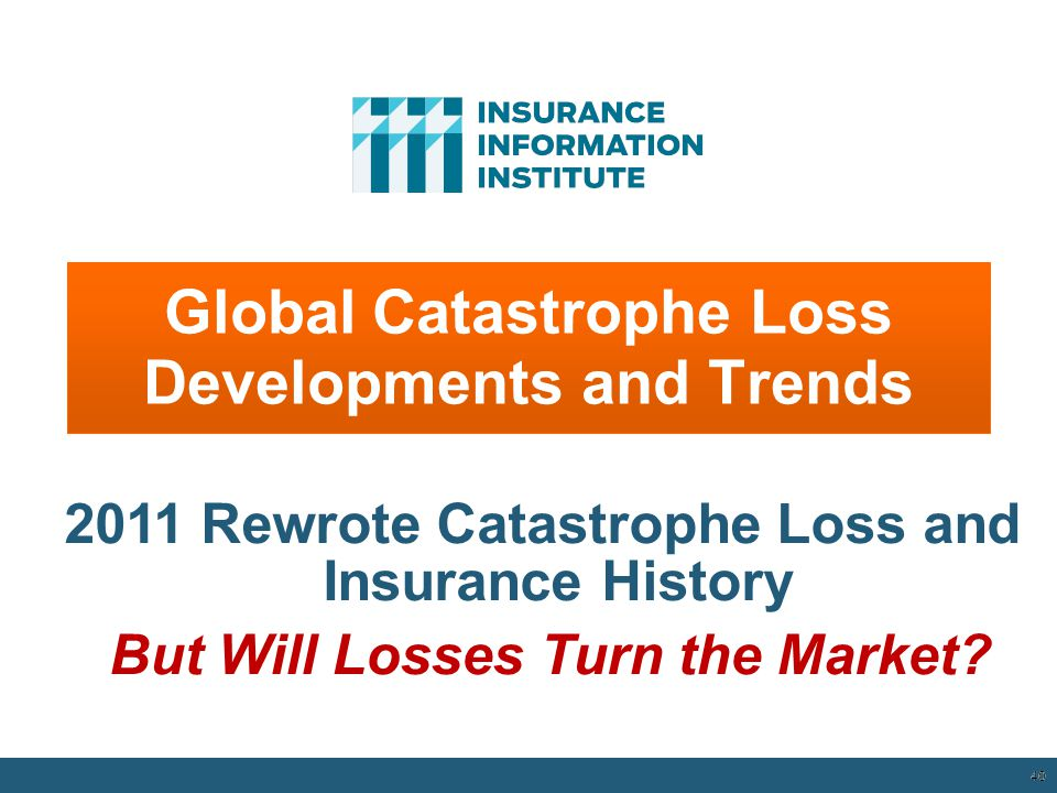Global Catastrophe Loss Developments and Trends 40 2011 Rewrote Catastrophe Loss and Insurance History But Will Losses Turn the Market.
