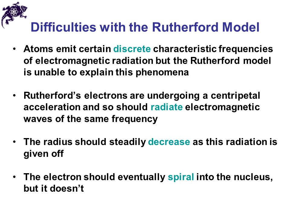 Difficulties with the Rutherford Model Atoms emit certain discrete characteristic frequencies of electromagnetic radiation but the Rutherford model is