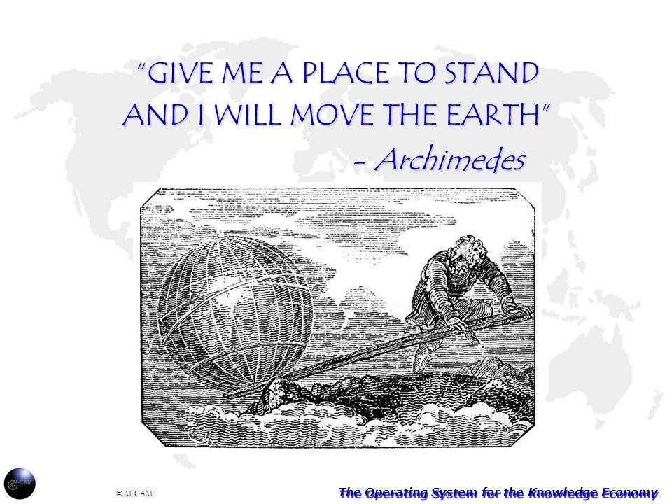 The Operating System for the Knowledge Economy © M·CAM GIVE ME A PLACE TO STAND AND I WILL MOVE THE EARTH - Archimedes