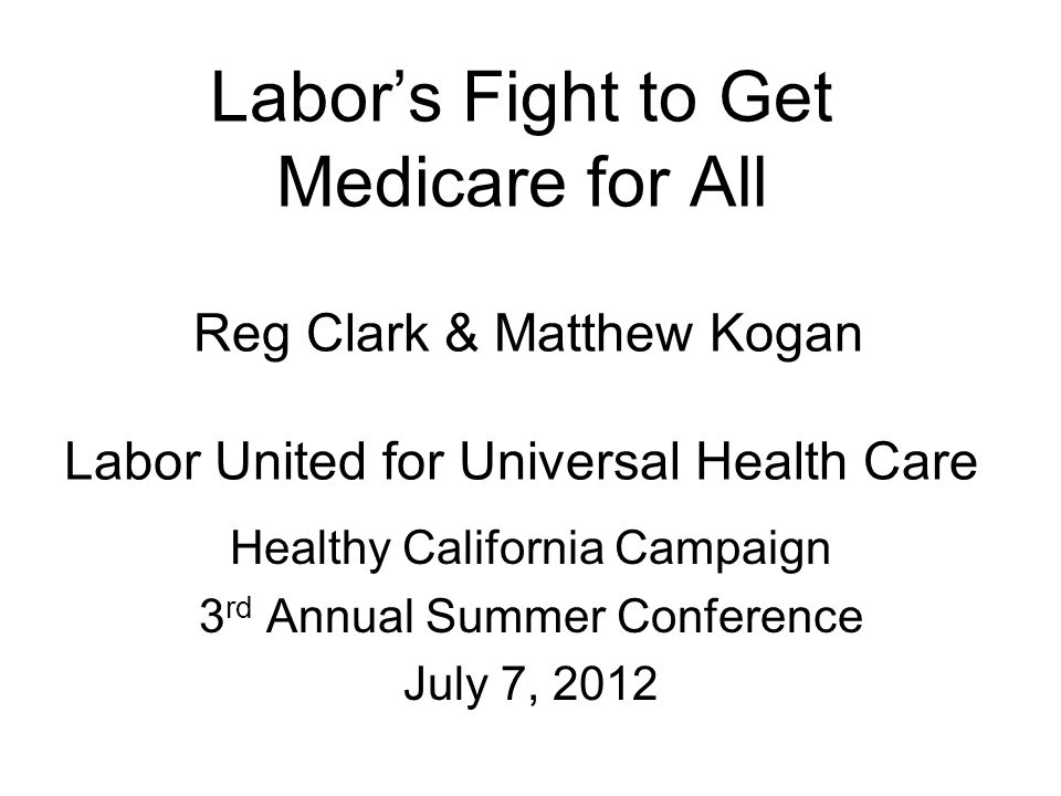 Labor's Fight to Get Medicare for All Reg Clark & Matthew Kogan Labor United for Universal Health Care Healthy California Campaign 3 rd Annual Summer Conference July 7, 2012