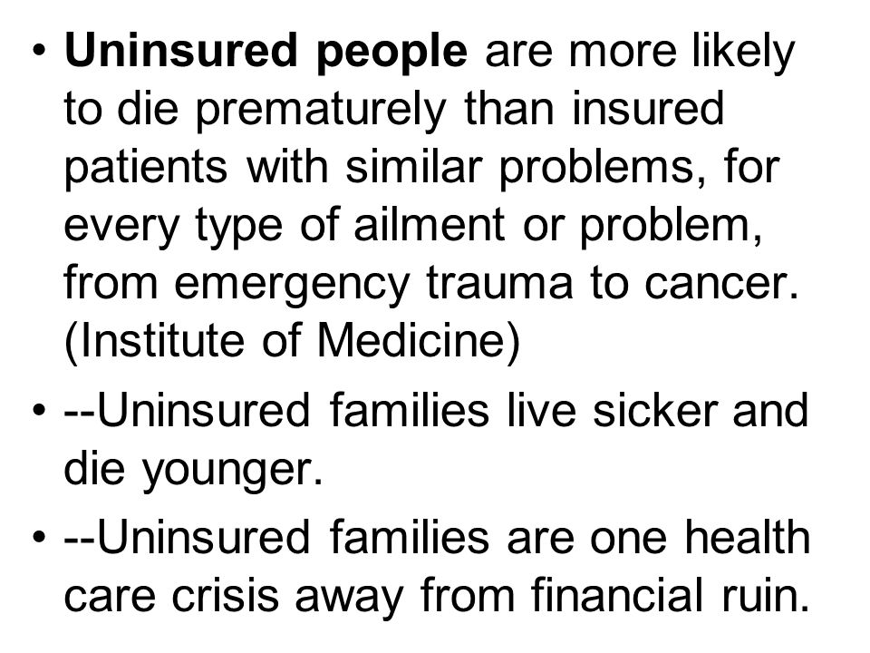 Uninsured people are more likely to die prematurely than insured patients with similar problems, for every type of ailment or problem, from emergency trauma to cancer.