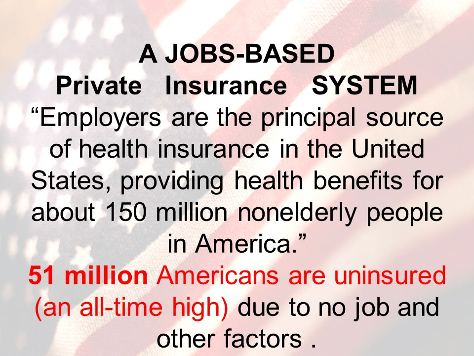 A JOBS-BASED Private Insurance SYSTEM Employers are the principal source of health insurance in the United States, providing health benefits for about 150 million nonelderly people in America. 51 million Americans are uninsured (an all-time high) due to no job and other factors.