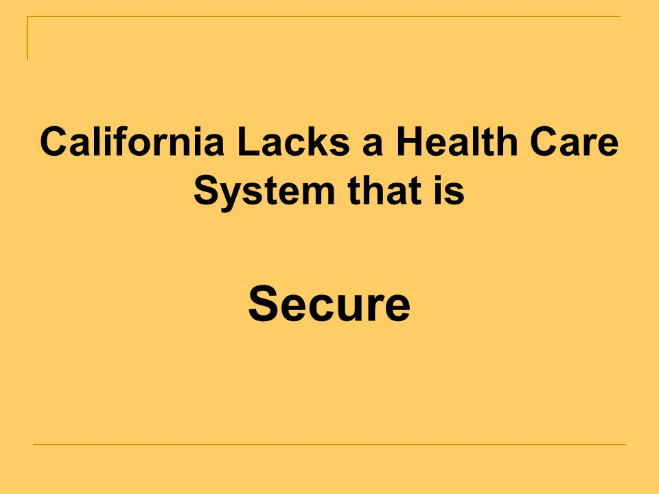 California Lacks a Health Care System that is Secure The United States spends more per person on health care than any other country, yet in overall qu