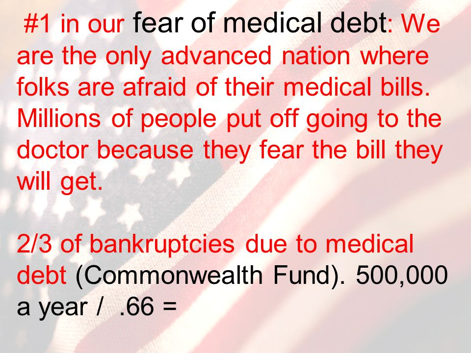 #1 in our fear of medical debt : We are the only advanced nation where folks are afraid of their medical bills. Millions of people put off going to th