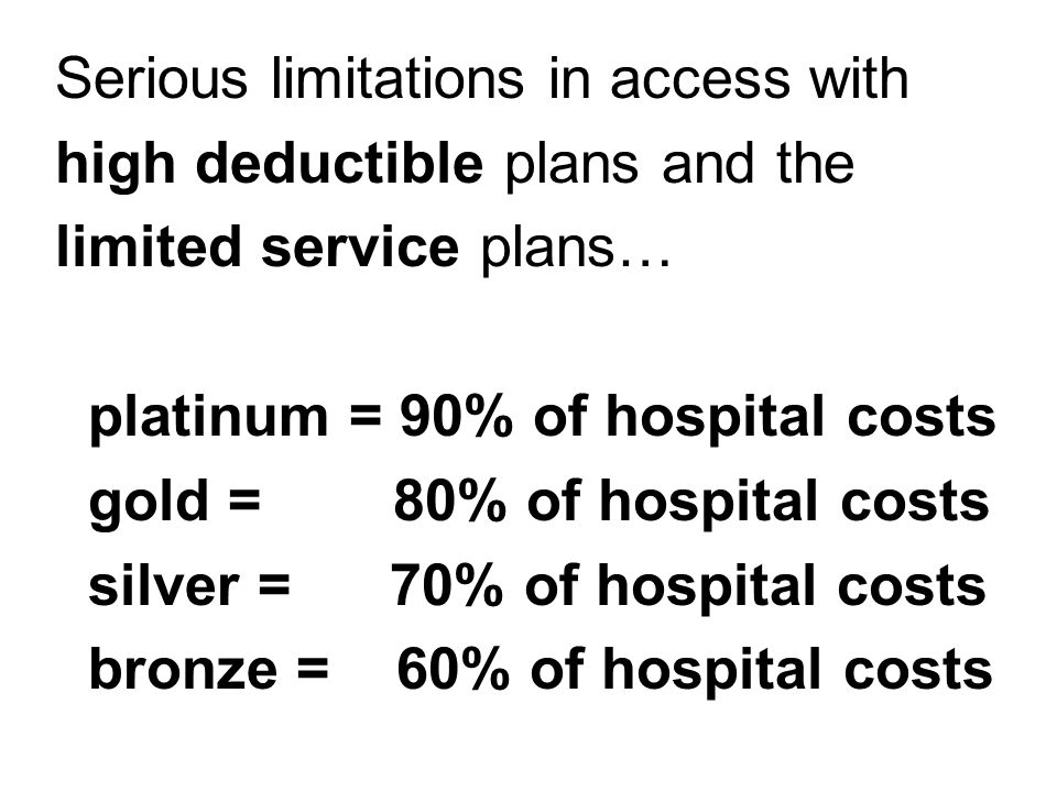 Serious limitations in access with high deductible plans and the limited service plans… platinum = 90% of hospital costs gold = 80% of hospital costs silver = 70% of hospital costs bronze = 60% of hospital costs