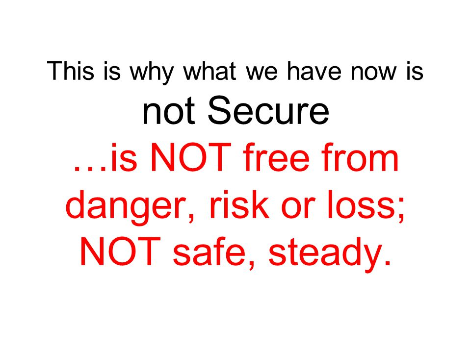 This is why what we have now is not Secure …is NOT free from danger, risk or loss; NOT safe, steady.