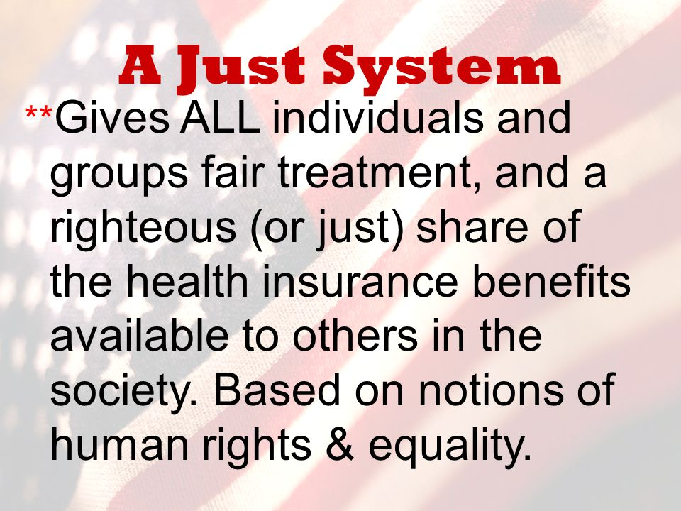 A Just System ** Gives ALL individuals and groups fair treatment, and a righteous (or just) share of the health insurance benefits available to others
