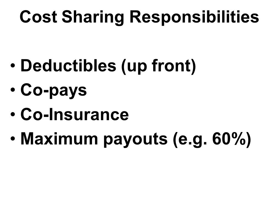Cost Sharing Responsibilities Deductibles (up front) Co-pays Co-Insurance Maximum payouts (e.g. 60%)